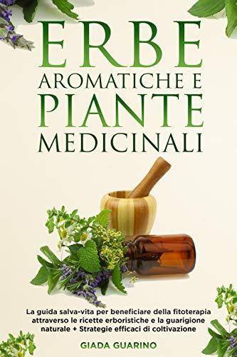 Erbe aromatiche e piante medicinali: La guida salva-vita per beneficiare della fitoterapia attraverso le ricette erboristiche e la guarigione naturale + Strategie efficaci di coltivazione