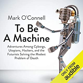 To Be a Machine                   By:                                                                                                                                 Mark O'Connell                               Narrated by:                                                                                                                                 James Garnon                      Length: 8 hrs and 45 mins     67 ratings     Overall 4.2