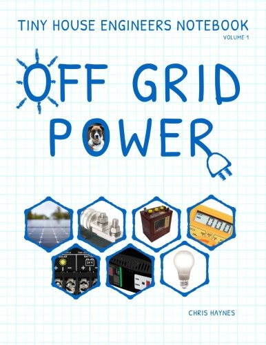 Tiny House Engineers Notebook: Volume 1, Off Grid Power: Tiny House Engineers Notebook: Volume 1,...