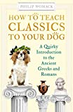 How to Teach Classics to Your Dog: A Quirky Introduction to the Ancient Greeks and Romans