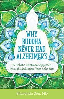 Why Buddha Never Had Alzheimer's: A Holistic Treatment Approach through Meditation, Yoga, and the Arts by [Shuvendu Sen]