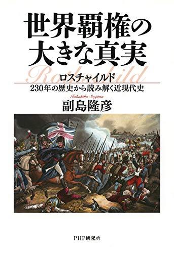 世界覇権の大きな真実 ロスチャイルド230年の歴史から読み解く近現代史