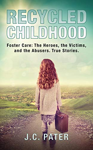 Recycled Childhood: Foster Care: The Heroes, the Victims, and the Abusers. True Stories. by [J.C. Pater]