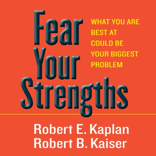 Fear Your Strengths     What You Are Best at Could Be Your Biggest Problem              By:                                                                                                                                 Robert E. Kaplan,                                                                                        Robert B. Kaiser                               Narrated by:                                                                                                                                 Derek Shetterly                      Length: 2 hrs and 10 mins     3 ratings     Overall 4.0