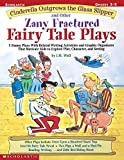 Cinderella Outgrows the Glass Slipper and Other Zany Fractured Fairy Tale Plays: 5 Funny Plays with Related Writing Activities and Graphic Organizers ... Kids to Explore Plot, Characters, and Setting
