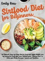 "Sirtfood Diet For Beginners: The Ultimate Step-by-Step Diet for Easy and Rapid Weight Loss, by Eating the Foods you Love. Activate your ""Skinny Gene"" to Make your Body Stronger, Leaner and Healthier"