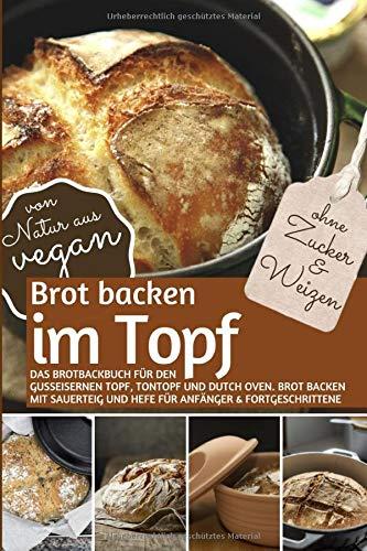 Brot backen im Topf ohne Zucker und Weizen: Das Brotbackbuch für den gusseisernen Topf, Tontopf & Dutch Oven. Brot backen mit Sauerteig und Hefe für Anfänger & Fortgeschrittene ( von Natur aus VEGAN )