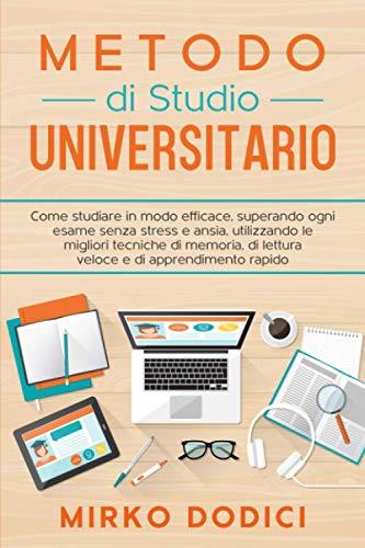 Metodo di Studio Universitario: Come studiare in modo efficace, superando ogni esame senza stress e ansia, utilizzando le migliori tecniche di memoria, di lettura veloce e di apprendimento rapido