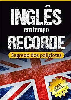 Inglês em Tempo Recorde: Segredo dos Poliglotas Revelado: Aprenda os segredos para dominar o inglês e ficar fluente por [Edward W. Cooper]