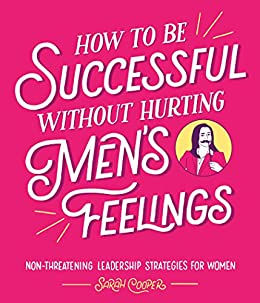 How to Be Successful Without Hurting Men's Feelings: Non-threatening Leadership Strategies for Women by [Sarah Cooper]