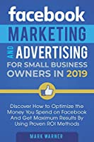Facebook Marketing and Advertising for Small Business Owners: Discover How to Optimize the Money You Spend on Facebook And Get Maximum Results By Using Proven ROI Methods