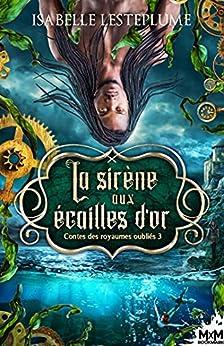 La sirène aux écailles d'or: Contes des royaumes oubliés, T3 par [Isabelle Lesteplume]