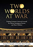 Dust Jacket: TWO WORLDS AT WAR: Finding Common Cultural Grounds for African Immigrant Parents and Their Children