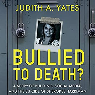 Bullied to Death: A Story of Bullying, Social Media, and the Suicide of Sherokee Harriman                   By:                                                                                                                                 Judith A. Yates                               Narrated by:                                                                                                                                 Stuart Benbow                      Length: 5 hrs and 41 mins     1 rating     Overall 5.0