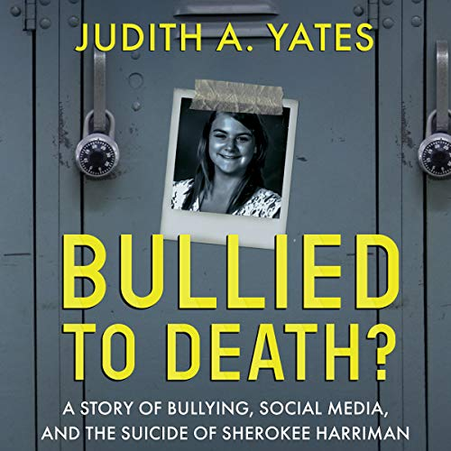 Bullied to Death: A Story of Bullying, Social Media, and the Suicide of Sherokee Harriman audiobook cover art