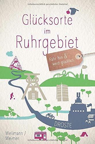 Glücksorte im Ruhrgebiet: Fahr hin und werd glücklich: Fahr hin und werd glcklich