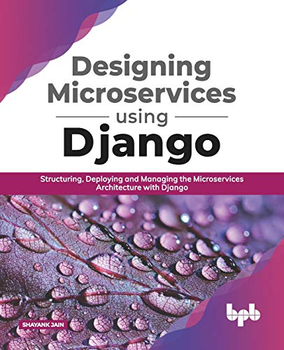 Designing Microservices Using Django: Structuring, Deploying and Managing the Microservices Architecture with Django (English Edition)