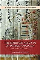 The Kizilbash/Alevis in Ottoman Anatolia: Sufism, Politics and Community (Edinburgh Studies on the Ottoman Empire)