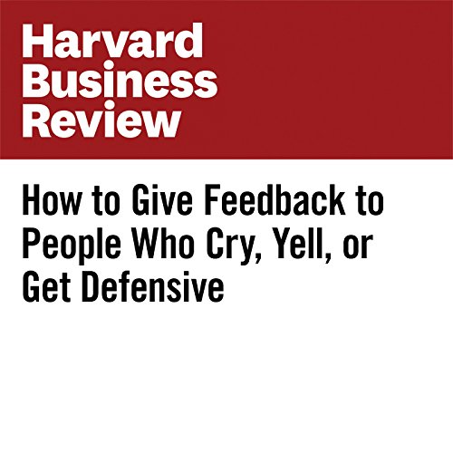 How to Give Feedback to People Who Cry, Yell, or Get Defensive cover art