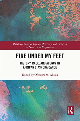 Fire Under My Feet: History, Race, and Agency in African Diaspora Dance (Routledge Series in Equity, Diversity, and Inclusion in Theatre and Performance) (English Edition)