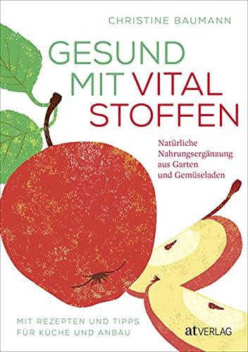 Gesund mit Vitalstoffen: Natürliche Nahrungsergänzung aus Garten und Gemüseladen. Mit Rezepten und Tipps für Küche und Anbau