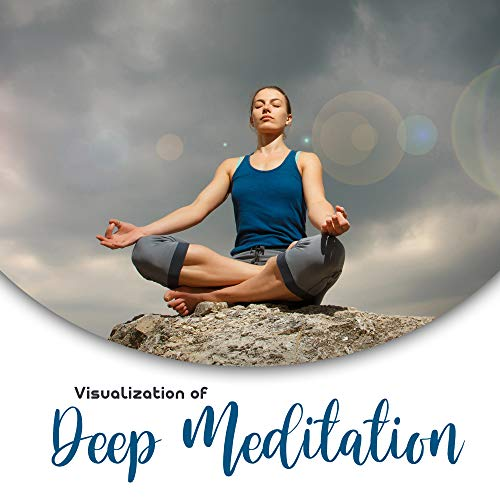 Visualization of Deep Meditation: 2019 New Age Music for Meditation & Yoga Exercises, Chakra Healing Therapy, Curative Practice for Body & Mind, Spiritual Harmony & Balance, Mantra
