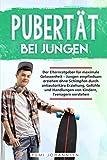 Pubertät bei Jungen: Der Elternratgeber für maximale Gelassenheit - Jungen empfindsam erziehen ohne Schimpfen durch antiautoritäre Erziehung, Gefühle und Handlungen von Kindern, Teenagern verstehen