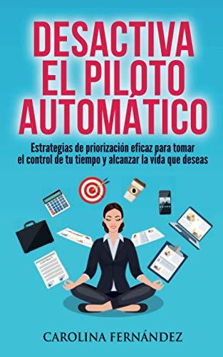 Desactiva el piloto automático: Estrategias de priorización eficaz para tomar el control de tu tiempo y alcanzar la vida que deseas