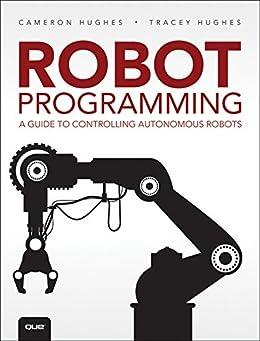 Robot Programming: A Guide to Controlling Autonomous Robots by [Cameron Hughes, Tracey Hughes]