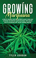 Growing Marijuana: A Complete Beginners Guide on Everything you Need to Know About Harvesting Your Own Weed Indoor and Outdoor. From Choosing Seeds to the Equipment Used and Best Growing Conditions