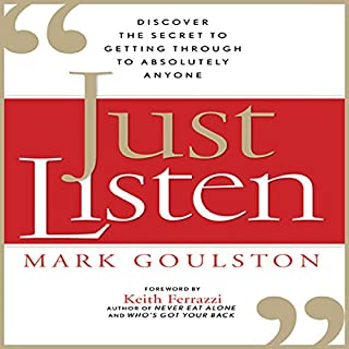 Just Listen     Discover the Secret to Getting Through to Absolutely Anyone              By:                                                                                                                                 Mark Goulston                               Narrated by:                                                                                                                                 Walter Dixon                      Length: 7 hrs and 43 mins     2,509 ratings     Overall 4.3