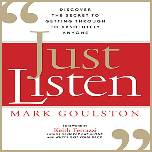 Just Listen     Discover the Secret to Getting Through to Absolutely Anyone              By:                                                                                                                                 Mark Goulston                               Narrated by:                                                                                                                                 Walter Dixon                      Length: 7 hrs and 43 mins     38 ratings     Overall 4.3