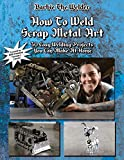How To Weld Scrap Metal Art: 30 Easy Welding Projects You Can Make At Home