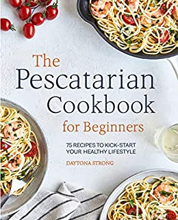 The Pescatarian Cookbook for Beginners: 75 Recipes to Kickstart Your Healthy Lifestyle by [Daytona Strong]