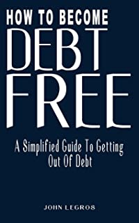 How to Become Debt-Free: A Simplified Guide to Getting Out of Debt (Smart Money Guide, Debt-Free Living, Survival Guide, S...