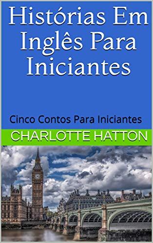 Histórias Em Inglês Para Iniciantes: Cinco contos para iniciantes (English Edition)