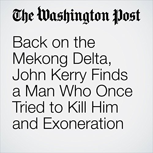 Back on the Mekong Delta, John Kerry Finds a Man Who Once Tried to Kill Him and Exoneration copertina