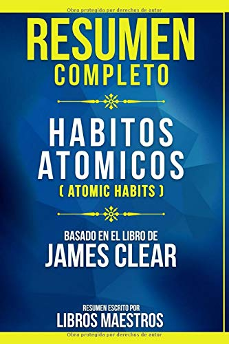 Resumen Completo: Habitos Atomicos (Atomic Habits) - Basado En El Libro De James Clear