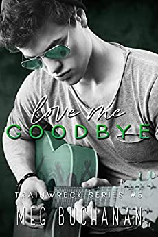 Love Me Goodbye (Train Wreck Book 5) by [Meg Buchanan]