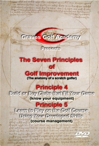 Graves Golf Academy Seven Princples Volume 4 Build or Buy Clubs that Fit Your Game / Principle 5 Learn to Play on the Golf Course Using Your Developed Skills (Course Managment)