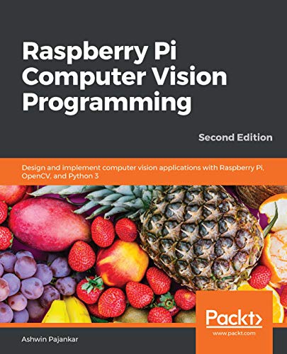Raspberry Pi Computer Vision Programming: Design and implement computer vision applications with Raspberry Pi, OpenCV, and Python 3, 2nd Edition