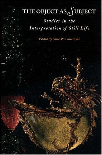 The Object As Subject: Studies in the Interpretation of Still Life