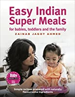 Easy Indian Super Meals for babies, toddlers and the family: new and updated edition