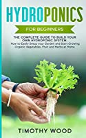 Hydroponics For Beginners: The Complete Guide to Build your Own Hydroponic System. How to Easily Setup your Garden and Start Growing Organic Vegetables, Fruit and Herbs at Home