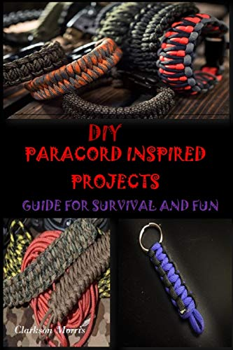 DIY PARACORD INSPIRED PROJECTS: GUIDE FOR SURVIVAL AND FUN by [Clarkson Morris]
