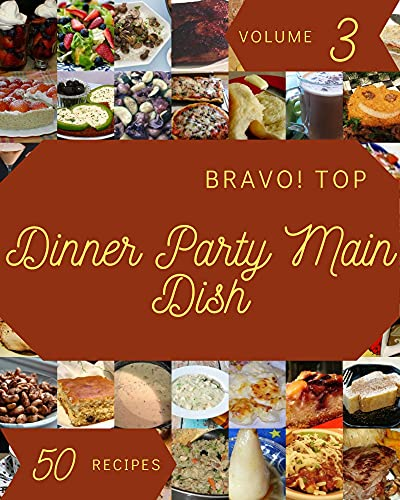 Bravo! Top 50 Dinner Party Main Dish Recipes Volume 3: I Love Dinner Party Main Dish Cookbook! (English Edition)
