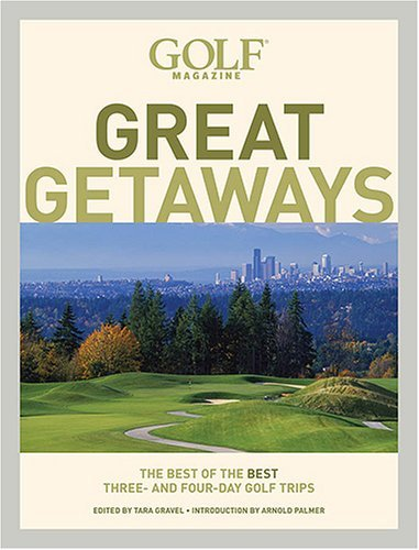 Golf Magazine Great Getaways: The Best of the Best Three- and Four-Day Golf Trips (Golf Magazine Great Getaways: The Best of the Best Three & Four Day)