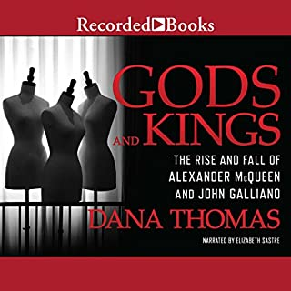 Gods and Kings     The Rise and Fall of Alexander McQueen and John Galliano              By:                                                                                                                                 Dana Thomas                               Narrated by:                                                                                                                                 Elizabeth Sastre                      Length: 15 hrs and 47 mins     129 ratings     Overall 4.7