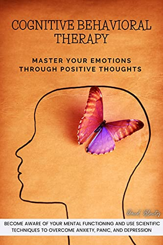 Cognitive Behavioral Therapy: Master Your Emotions Through Positive Thoughts. Become Aware of Your Mental Functioning and Use Scientific Techniques to ... Panic, and Depression. (English Edition)