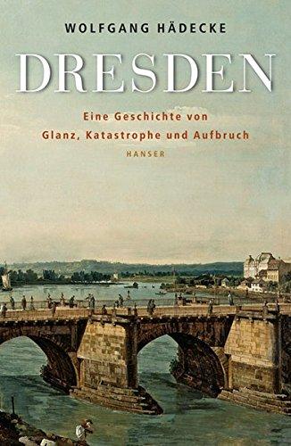 Dresden: Eine Geschichte von Glanz, Katastrophe und Aufbruch